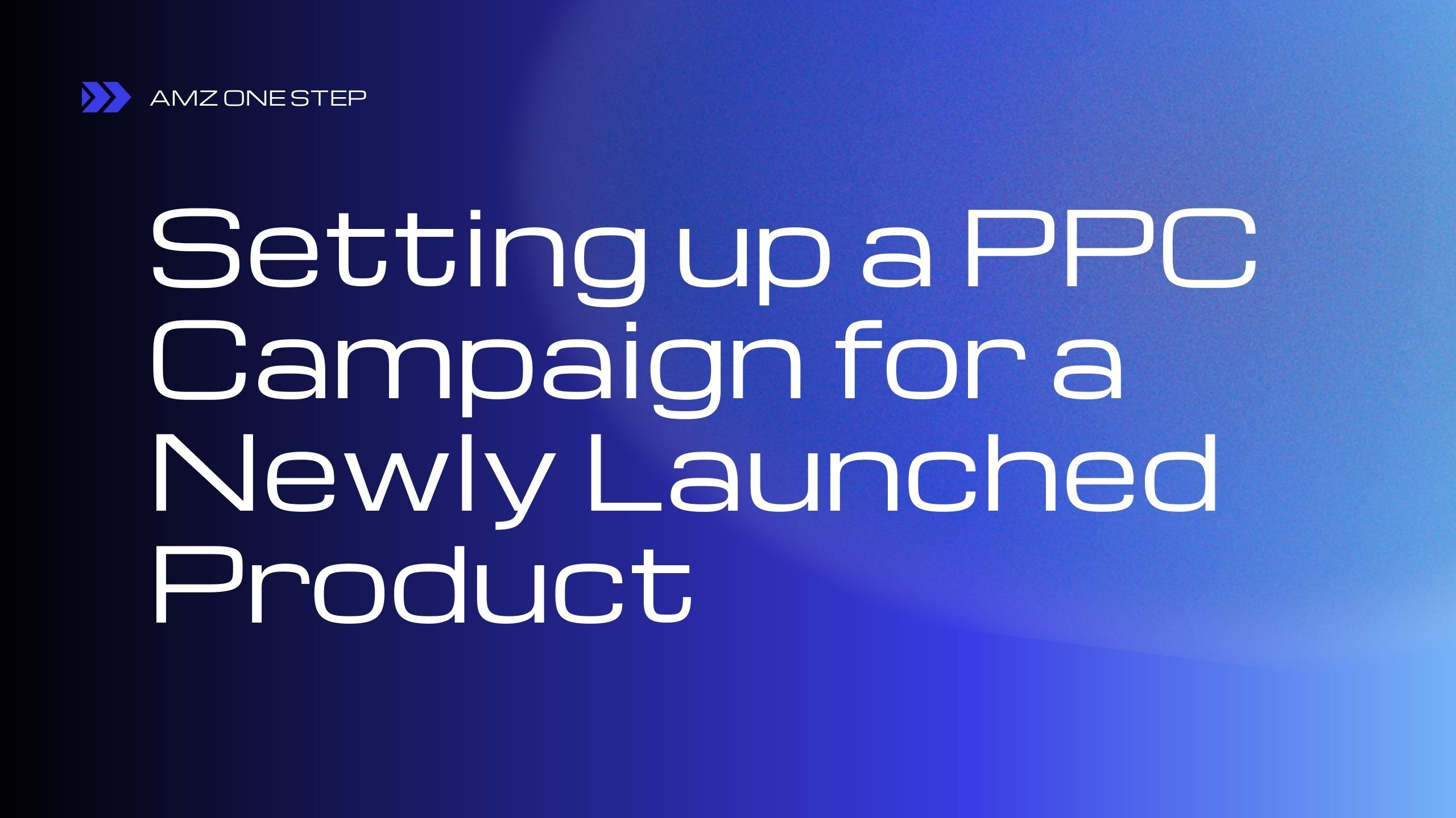Setting up a PPC Campaign for a Newly Launched Product on Amazon