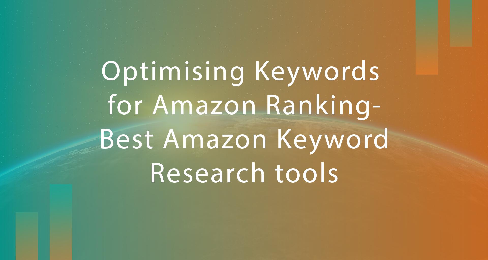 Optimising Keywords for Amazon Ranking- Best Amazon Keyword Research tools