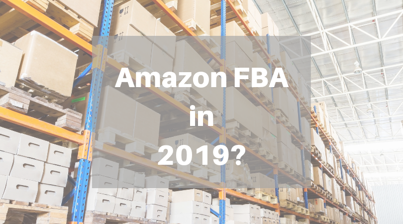 Amazon FBA in 2019, Yay or Nay!