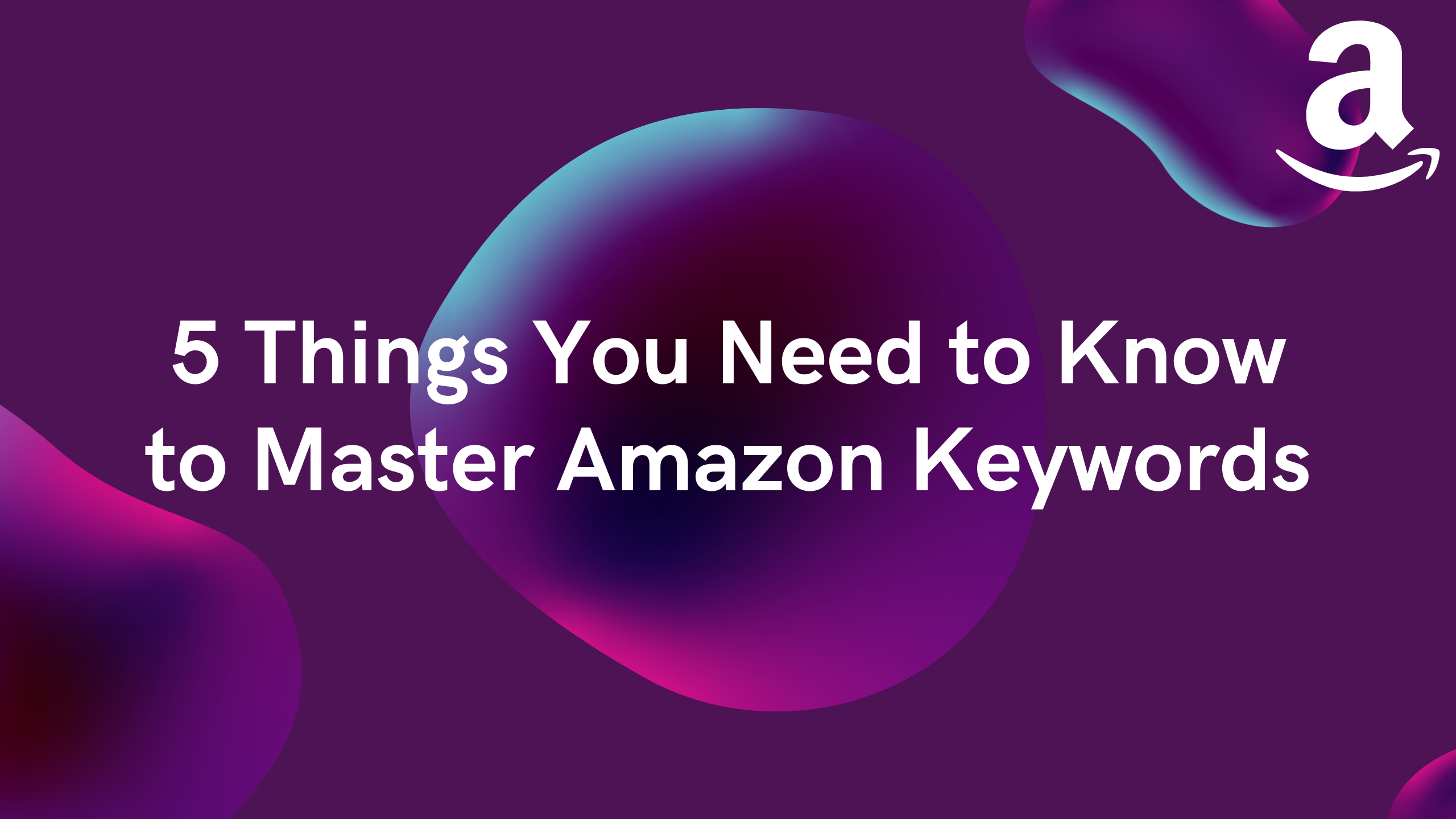 5 Things You Need to Know to Master Amazon Keywords