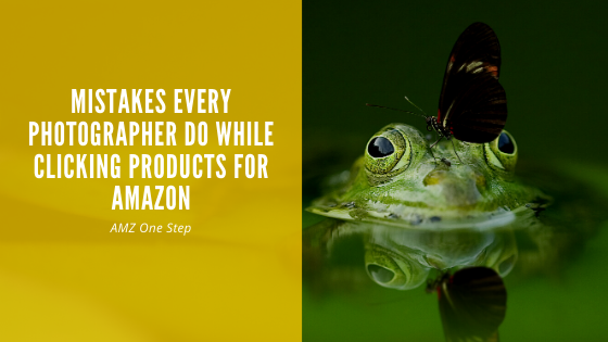 8 Mistakes Every Photographer Do While Clicking Products For Amazon