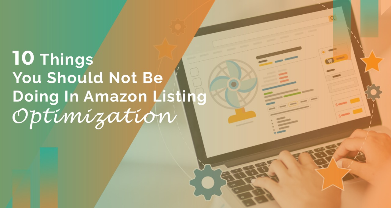 10 Things You Should Not Be Doing In Amazon Listing Optimization